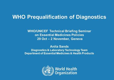 WHO Prequalification of Diagnostics WHO/UNICEF Technical Briefing Seminar on Essential Medicines Policies 29 Oct – 2 November, Geneva Anita Sands Diagnostics.
