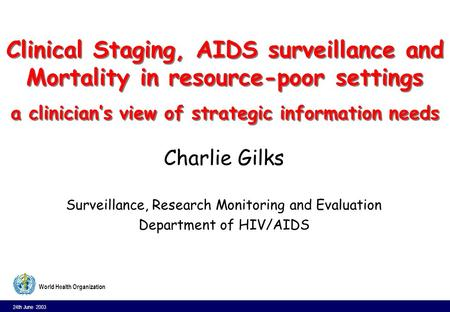 24th June 2003 1 World Health Organization Clinical Staging, AIDS surveillance and Mortality in resource-poor settings a clinicians view of strategic information.