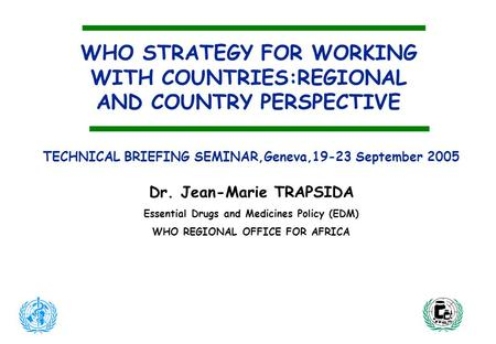 WHO STRATEGY FOR WORKING WITH COUNTRIES:REGIONAL AND COUNTRY PERSPECTIVE TECHNICAL BRIEFING SEMINAR,Geneva,19-23 September 2005 Dr. Jean-Marie TRAPSIDA.