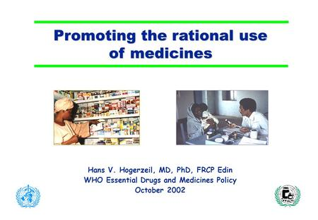 Promoting the rational use of medicines Hans V. Hogerzeil, MD, PhD, FRCP Edin WHO Essential Drugs and Medicines Policy October 2002.