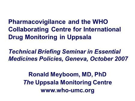 Pharmacovigilance and the WHO Collaborating Centre for International Drug Monitoring in Uppsala Technical Briefing Seminar in Essential Medicines Policies,