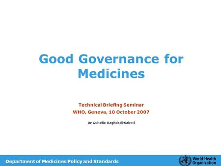 Good Governance for Medicines Technical Briefing Seminar WHO, Geneva, 10 October 2007 Dr Guitelle Baghdadi-Sabeti Department of Medicines Policy and Standards.