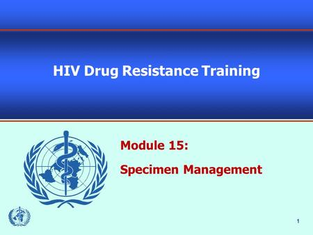 1 HIV Drug Resistance Training Module 15: Specimen Management.