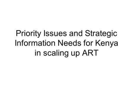 Priority Issues and Strategic Information Needs for Kenya in scaling up ART.