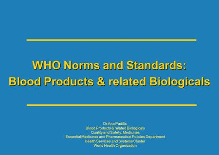 WHO Norms and Standards: Blood Products & related Biologicals Dr Ana Padilla Blood Products & related Biologicals Quality and Safety: Medicines Essential.