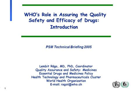 1 WHOs Role in Assuring the Quality Safety and Efficacy of Drugs: Introduction Lembit Rägo, MD, PhD, Coordinator Quality Assurance and Safety: Medicines.