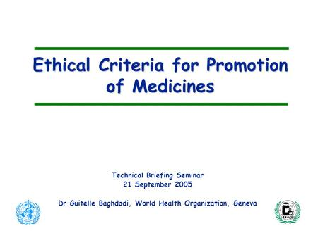 Ethical Criteria for Promotion of Medicines Technical Briefing Seminar 21 September 2005 Dr Guitelle Baghdadi, World Health Organization, Geneva.