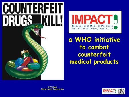 A WHO initiative to combat counterfeit medical products Dr V. Reggi World Health Organization.