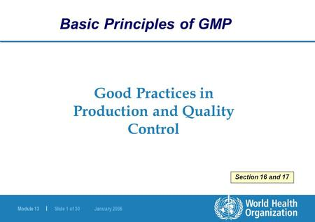 Module 13 | Slide 1 of 30 January 2006 Good Practices in Production and Quality Control Basic Principles of GMP Section 16 and 17.
