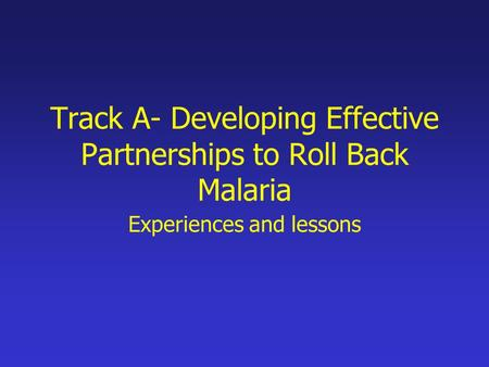 Track A- Developing Effective Partnerships to Roll Back Malaria Experiences and lessons.