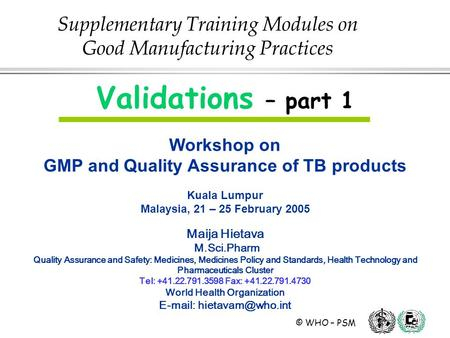 © WHO – PSM Validations – part 1 Workshop on GMP and Quality Assurance of TB products Kuala Lumpur Malaysia, 21 – 25 February 2005 Maija Hietava M.Sci.Pharm.