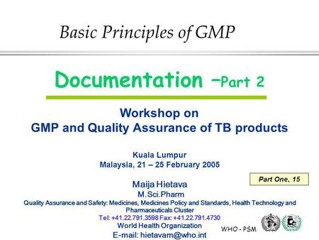 WHO - PSM Documentation – Part 2 Workshop on GMP and Quality Assurance of TB products Kuala Lumpur Malaysia, 21 – 25 February 2005 Maija Hietava M.Sci.Pharm.