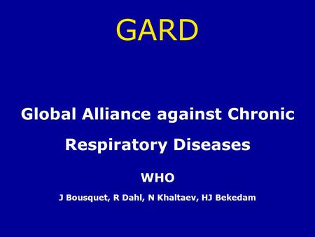 GARD Global Alliance against Chronic Respiratory Diseases WHO J Bousquet, R Dahl, N Khaltaev, HJ Bekedam.