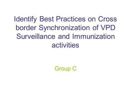 Identify Best Practices on Cross border Synchronization of VPD Surveillance and Immunization activities Group C.