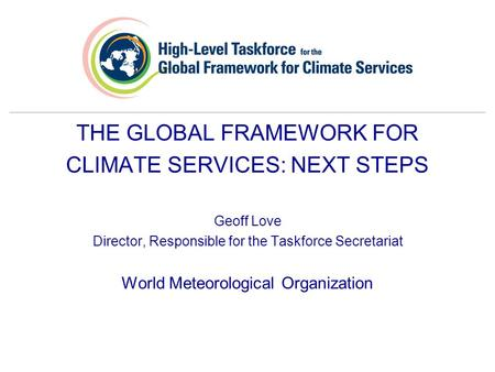 THE GLOBAL FRAMEWORK FOR CLIMATE SERVICES: NEXT STEPS Geoff Love Director, Responsible for the Taskforce Secretariat World Meteorological Organization.