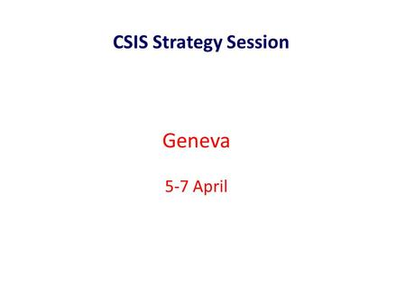 Geneva 5-7 April CSIS Strategy Session. Purpose of the meeting CSIS Strategy Session, 5-7 April 2011 To establsih a global-regional-national infrastructure.