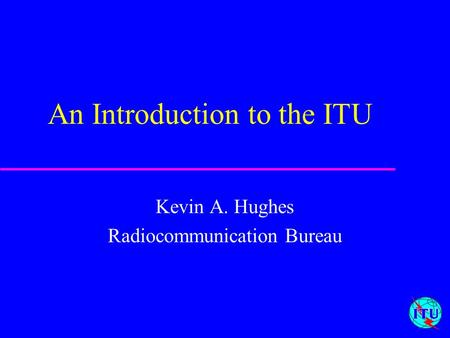 1 An Introduction to the ITU Kevin A. Hughes Radiocommunication Bureau.