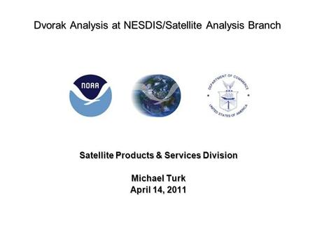 Dvorak Analysis at NESDIS/Satellite Analysis Branch Satellite Products & Services Division Michael Turk April 14, 2011.