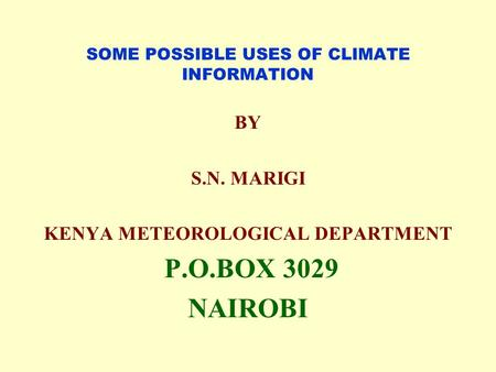 SOME POSSIBLE USES OF CLIMATE INFORMATION BY S.N. MARIGI KENYA METEOROLOGICAL DEPARTMENT P.O.BOX 3029 NAIROBI.