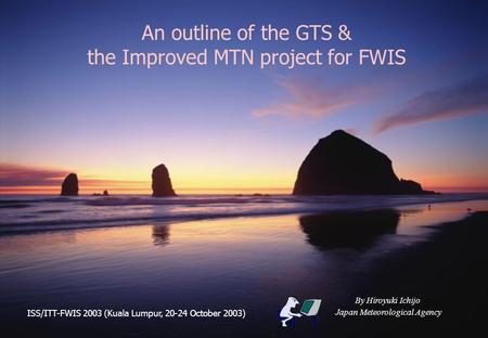 An outline of the GTS & the Improved MTN project for FWIS By Hiroyuki Ichijo Japan Meteorological Agency ISS/ITT-FWIS 2003 (Kuala Lumpur, 20-24 October.