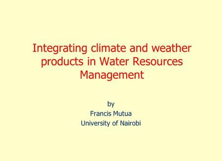Integrating climate and weather products in Water Resources Management by Francis Mutua University of Nairobi.