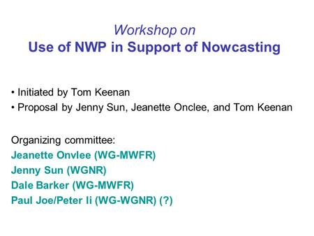 Workshop on Use of NWP in Support of Nowcasting Initiated by Tom Keenan Proposal by Jenny Sun, Jeanette Onclee, and Tom Keenan Organizing committee: Jeanette.