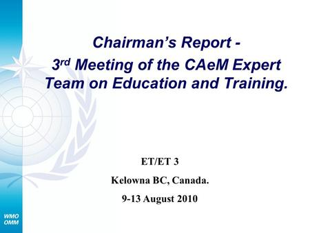 Chairmans Report - 3 rd Meeting of the CAeM Expert Team on Education and Training. ET/ET 3 Kelowna BC, Canada. 9-13 August 2010.