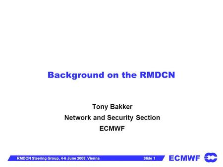 ECMWF Slide 1RMDCN Steering Group, 4-6 June 2008, Vienna Background on the RMDCN Tony Bakker Network and Security Section ECMWF.