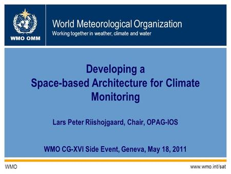 World Meteorological Organization Working together in weather, climate and water WMO OMM WMO www.wmo.int/sat Developing a Space-based Architecture for.
