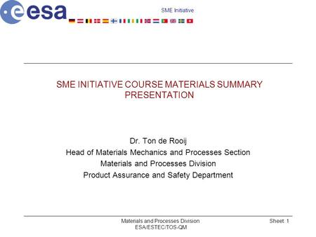 SME Initiative Materials and Processes Division ESA/ESTEC/TOS-QM Sheet: 1 SME INITIATIVE COURSE MATERIALS SUMMARY PRESENTATION Dr. Ton de Rooij Head of.