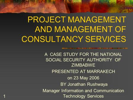 1 PROJECT MANAGEMENT AND MANAGEMENT OF CONSULTANCY SERVICES A CASE STUDY FOR THE NATIONAL SOCIAL SECURITY AUTHORITY OF ZIMBABWE PRESENTED AT MARRAKECH.