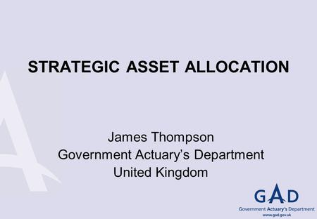 STRATEGIC ASSET ALLOCATION James Thompson Government Actuarys Department United Kingdom.