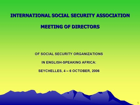 1 OF SOCIAL SECURITY ORGANIZATIONS IN ENGLISH-SPEAKING AFRICA: SEYCHELLES, 4 – 6 OCTOBER, 2006 INTERNATIONAL SOCIAL SECURITY ASSOCIATION MEETING OF DIRECTORS.