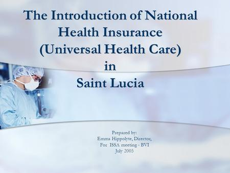The Introduction of National Health Insurance (Universal Health Care) in Saint Lucia Prepared by: Emma Hippolyte, Director, For ISSA meeting - BVI July.