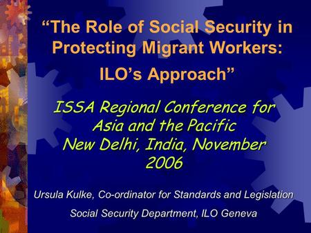 The Role of Social Security in Protecting Migrant Workers: ILOs Approach Ursula Kulke, Co-ordinator for Standards and Legislation Social Security Department,