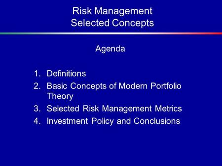 Risk Management Selected Concepts Agenda 1.Definitions 2.Basic Concepts of Modern Portfolio Theory 3.Selected Risk Management Metrics 4.Investment Policy.