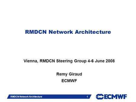 Slide 1 RMDCN Network Architecture 1 Vienna, RMDCN Steering Group 4-6 June 2008 Remy Giraud ECMWF.