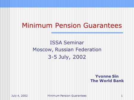 July 4, 2002Minimum Pension Guarantees1 ISSA Seminar Moscow, Russian Federation 3-5 July, 2002 Yvonne Sin The World Bank.