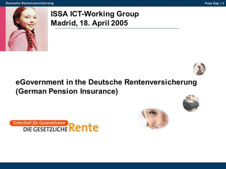 Peter Batt | 1 ISSA ICT-Working Group Madrid, 18. April 2005 eGovernment in the Deutsche Rentenversicherung (German Pension Insurance)