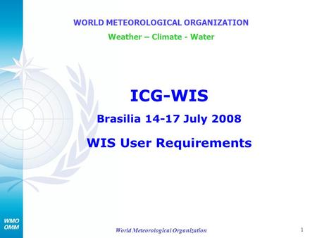 1 World Meteorological Organization ICG-WIS Brasilia 14-17 July 2008 WIS User Requirements WORLD METEOROLOGICAL ORGANIZATION Weather – Climate - Water.