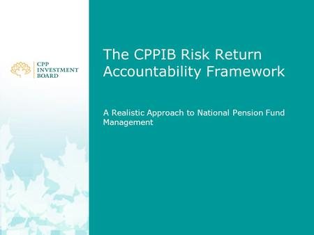 The CPPIB Risk Return Accountability Framework A Realistic Approach to National Pension Fund Management.