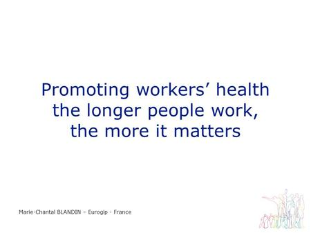 Promoting workers health the longer people work, the more it matters Marie-Chantal BLANDIN – Eurogip - France.
