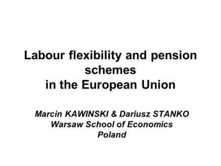 Labour flexibility and pension schemes in the European Union Marcin KAWINSKI & Dariusz STANKO Warsaw School of Economics Poland.