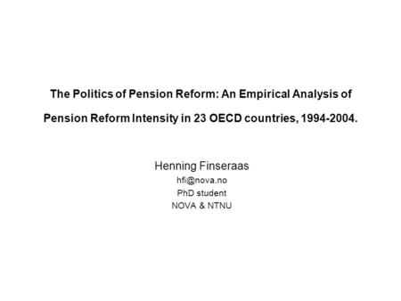The Politics of Pension Reform: An Empirical Analysis of Pension Reform Intensity in 23 OECD countries, 1994-2004. Henning Finseraas PhD student.