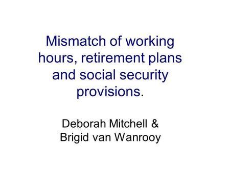 Mismatch of working hours, retirement plans and social security provisions. Deborah Mitchell & Brigid van Wanrooy.