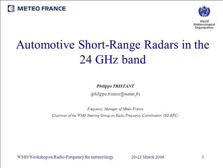 WMO Workshop on Radio-Frequency for meteorology20-21 March 20061 Automotive Short-Range Radars in the 24 GHz band Philippe TRISTANT
