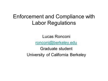 Enforcement and Compliance with Labor Regulations Lucas Ronconi Graduate student University of California Berkeley.