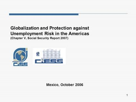 1 Globalization and Protection against Unemployment Risk in the Americas (Chapter V, Social Security Report 2007) Mexico, October 2006.