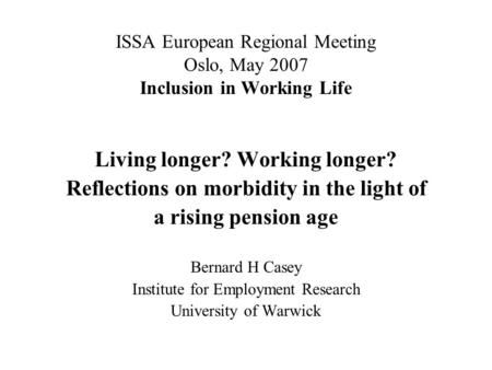 ISSA European Regional Meeting Oslo, May 2007 Inclusion in Working Life Living longer? Working longer? Reflections on morbidity in the light of a rising.