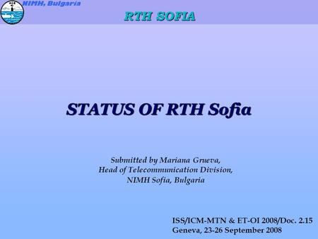 STATUS OF RTH Sofia Submitted by Mariana Grueva, Head of Telecommunication Division, NIMH Sofia, Bulgaria ISS/ICM-MTN & ET-OI 2008/Doc. 2.15 Geneva, 23-26.